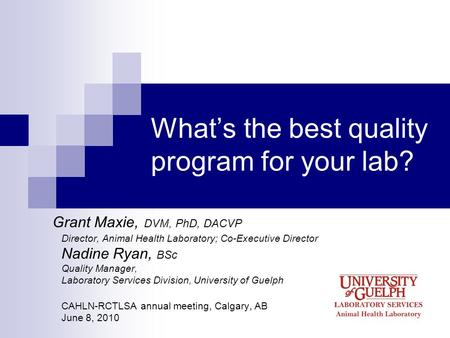 Whats the best quality program for your lab? Grant Maxie, DVM, PhD, DACVP Director, Animal Health Laboratory; Co-Executive Director Nadine Ryan, BSc Quality.