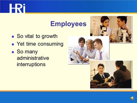 Employees So vital to growth Yet time consuming So many administrative interruptions.