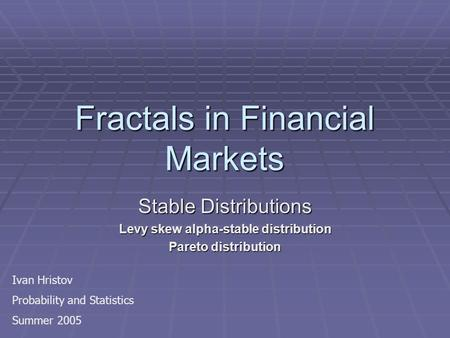 Fractals in Financial Markets Stable Distributions Levy skew alpha-stable distribution Pareto distribution Ivan Hristov Probability and Statistics Summer.