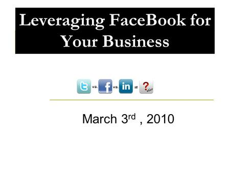 Leveraging FaceBook for Your Business March 3 rd, 2010.