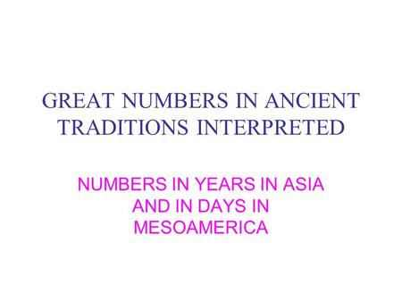 GREAT NUMBERS IN ANCIENT TRADITIONS INTERPRETED NUMBERS IN YEARS IN ASIA AND IN DAYS IN MESOAMERICA.