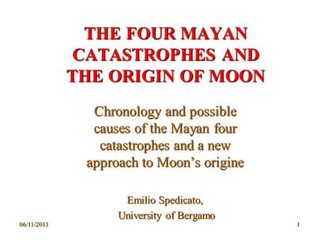 06/11/20131 THE FOUR MAYAN CATASTROPHES AND THE ORIGIN OF MOON Chronology and possible causes of the Mayan four catastrophes and a new approach to Moons.