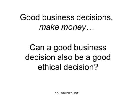 SCHINDLER'S LIST Good business decisions, make money… Can a good business decision also be a good ethical decision?
