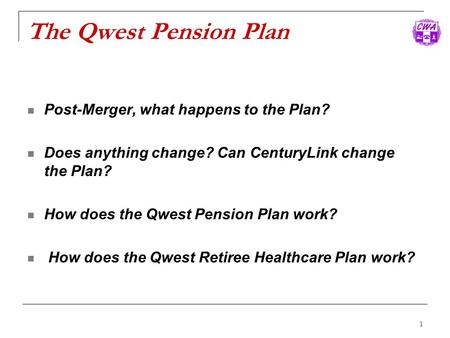 1 The Qwest Pension Plan Post-Merger, what happens to the Plan? Does anything change? Can CenturyLink change the Plan? How does the Qwest Pension Plan.