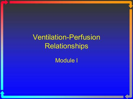Ventilation-Perfusion Relationships Module I. Objectives At the end of the module you will: State how the / ratio is derived. State the normal value for.