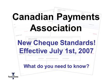 New Cheque Standards! Effective July 1st, 2007 What do you need to know? Canadian Payments Association.