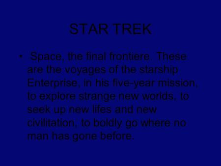 STAR TREK Space, the final frontiere. These are the voyages of the starship Enterprise, in his five-year mission, to explore strange new worlds, to seek.