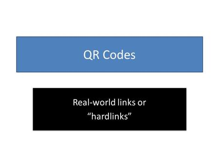 QR Codes Real-world links or hardlinks Real-world links or hardlinks.