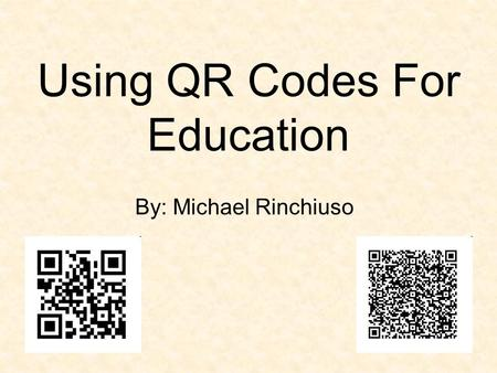 Using QR Codes For Education By: Michael Rinchiuso.
