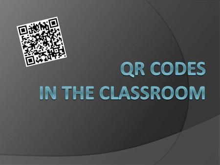 QR = Quick Response Encode: Website URL Text What do you need to scan a QR code? Device Smart Phone iPad or iTouch Webcam Elmo Camera & App i-nigma Desktop.