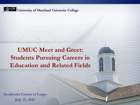 UMUC Meet and Greet: Students Pursuing Careers in Education and Related Fields Academic Center at Largo July 15, 2010.