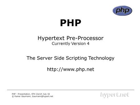 PHP - Title PHP Hypertext Pre-Processor Currently Version 4 The Server Side Scripting Technology  PHP - Presentation, ETH Zürich July.