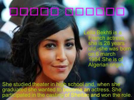 Leila Bekhti Leila Bekhti is a French actress, she is 28 years old -she was born on 6 march 1984.She is of Algerian origin. She studied theater in high.