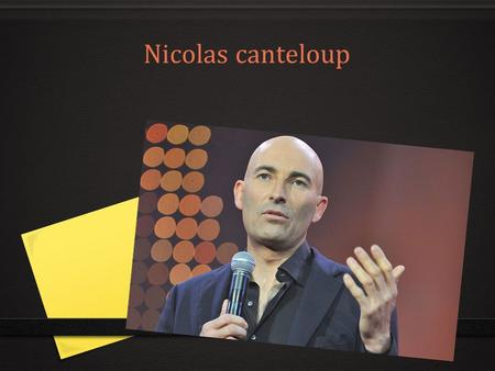 Nicolas canteloup. Nicolas Canteloup is a French comedian. He was born in Merignac, he is 49 years old. At the beginning, he was a riding instructor.