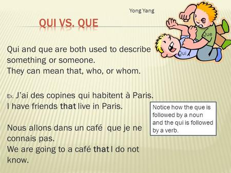 Qui and que are both used to describe something or someone. They can mean that, who, or whom. Ex. Jai des copines qui habitent à Paris. I have friends.