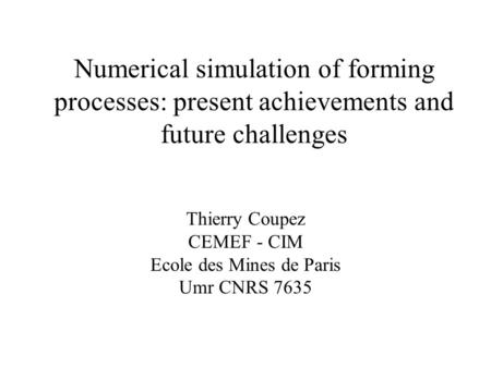 Numerical simulation of forming processes: present achievements and future challenges Thierry Coupez CEMEF - CIM Ecole des Mines de Paris Umr CNRS 7635.