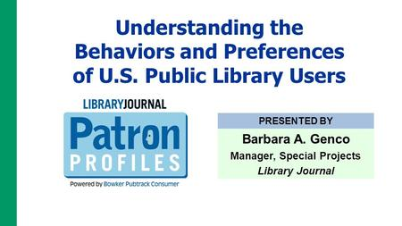 Understanding the Behaviors and Preferences of U.S. Public Library Users PRESENTED BY Barbara A. Genco Manager, Special Projects Library Journal.