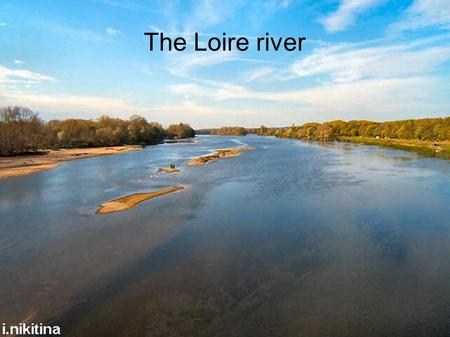The Loire river. The Loire river is in France. The Loire river is 1,013 km long.