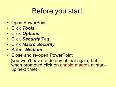 Before you start: Open PowerPoint Click Tools Click Options Click Security Tag Click Macro Security Select Medium Close and re-open PowerPoint (you wont.