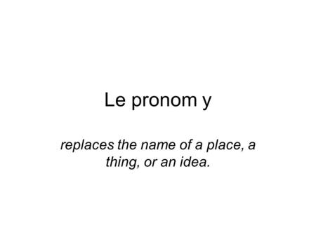 Le pronom y replaces the name of a place, a thing, or an idea.