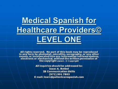 Medical Spanish for Healthcare Providers© LEVEL ONE All rights reserved. No part of this book may be reproduced in any form by photostat, microfilm, xerography,