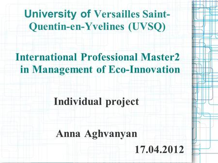 University of Versailles Saint- Quentin-en-Yvelines (UVSQ) International Professional Master2 in Management of Eco-Innovation Individual project Anna Aghvanyan.