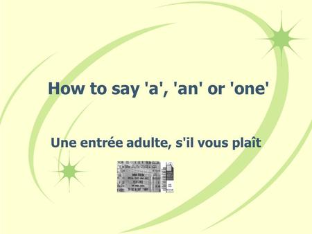 How to say 'a', 'an' or 'one' Une entrée adulte, s'il vous plaît.