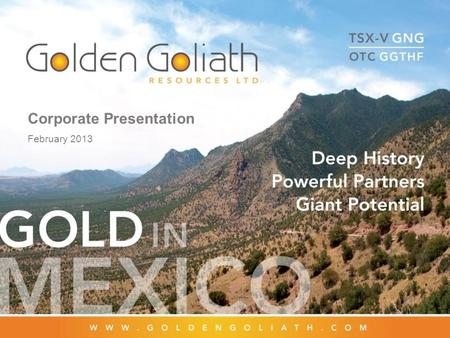 Corporate Presentation February 2013. 2 Overview Golden Goliath Resources (TSX Venture – GNG.V) Focused on exploration and development of 8,400 hectare.