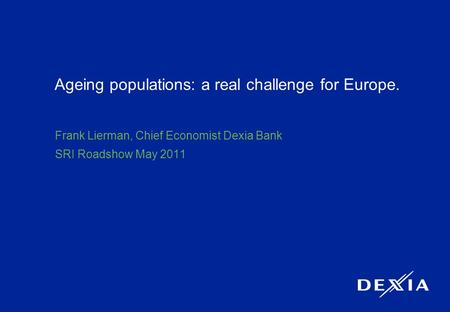 1 Ageing populations: a real challenge for Europe. Frank Lierman, Chief Economist Dexia Bank SRI Roadshow May 2011.