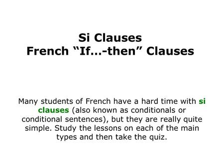 Si Clauses French If…-then Clauses Many students of French have a hard time with si clauses (also known as conditionals or conditional sentences), but.