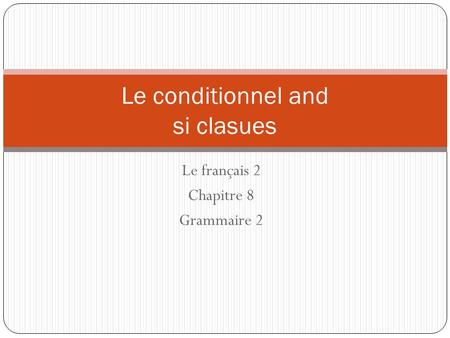 Le français 2 Chapitre 8 Grammaire 2 Le conditionnel and si clasues.