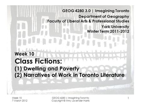 Week 10 7 March 2012 GEOG 4280 | Imagining Toronto Copyright © Amy Lavender Harris 1 Week 10 Class Fictions: (1) Dwelling and Poverty (2) Narratives of.