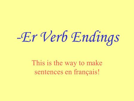 -Er Verb Endings This is the way to make sentences en français!