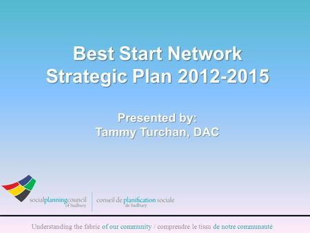 Understanding the fabric of our community / comprendre le tissu de notre communauté Best Start Network Strategic Plan 2012-2015 Presented by: Tammy Turchan,