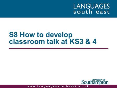 Www.languagessoutheast.ac.uk S8 How to develop classroom talk at KS3 & 4.