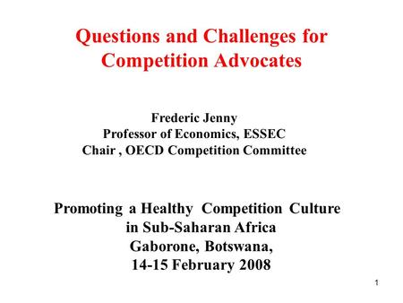 1 Questions and Challenges for Competition Advocates Promoting a Healthy Competition Culture in Sub-Saharan Africa Gaborone, Botswana, 14-15 February 2008.