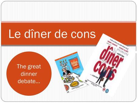 Le dîner de cons The great dinner debate…. Aims & objectives Research and compile a presentation in French outlining which 3-5 people ( dead or alive)