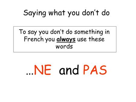 Saying what you dont do To say you dont do something in French you always use these words …NE and PAS.