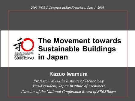 Kazuo Iwamura Professor, Musashi Institute of Technology Vice-President, Japan Institute of Architects Director of the National Conference Board of SB05Tokyo.