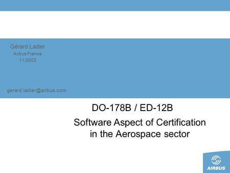 Gérard Ladier Airbus France 11/2003 DO-178B / ED-12B Software Aspect of Certification in the Aerospace sector