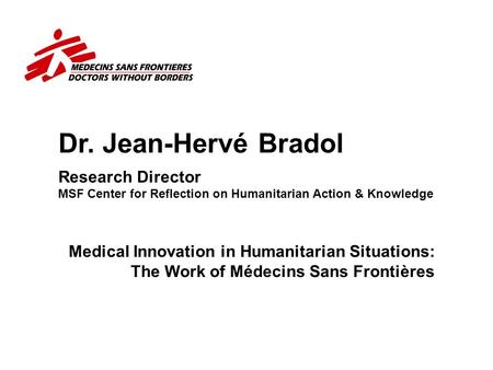 Dr. Jean-Hervé Bradol Research Director MSF Center for Reflection on Humanitarian Action & Knowledge Why the representative of an association of physicians.