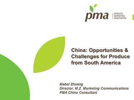 China: Opportunities & Challenges for Produce from South America Mabel Zhuang Director, M.Z. Marketing Communications PMA China Consultant.