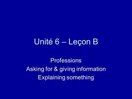 Unité 6 – Leçon B Professions Asking for & giving information Explaining something.