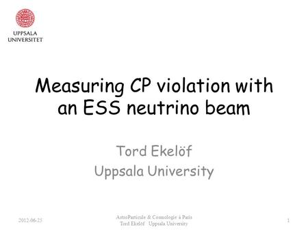 Measuring CP violation with an ESS neutrino beam Tord Ekelöf Uppsala University 2012-06-25 AstroParticule & Cosmologie à Paris Tord Ekelöf Uppsala University.