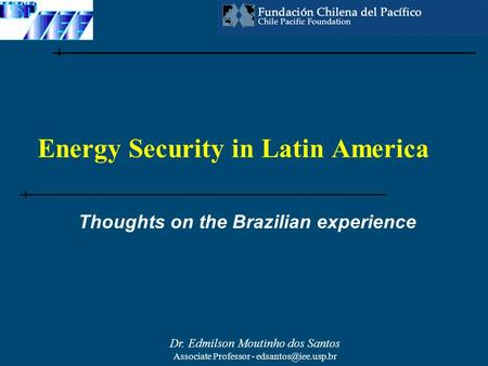 Dr. Edmilson Moutinho dos Santos Associate Professor - Energy Security in Latin America Thoughts on the Brazilian experience.