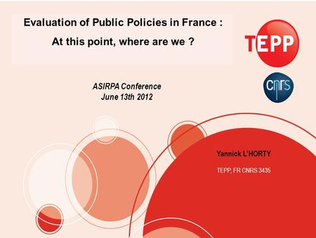 Yannick LHORTY TEPP, FR CNRS 3435 Evaluation of Public Policies in France : At this point, where are we ? ASIRPA Conference June 13th 2012.