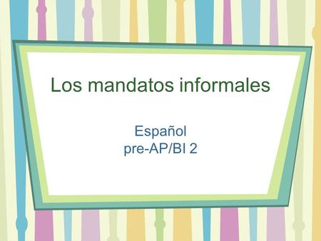 Los mandatos informales Español pre-AP/BI 2. Informal commands aka familiar (Affirmative) Take the form and drop the. OR Just use the form if thats easier.