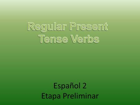 Español 2 Etapa Preliminar. To talk about things you do, you use the present tense. To form the present tense of a regular verb, drop the –ar, -er, or.