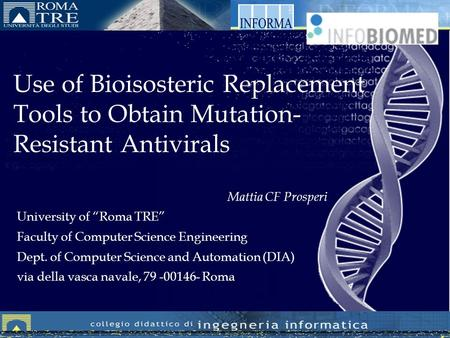 Use of Bioisosteric Replacement Tools to Obtain Mutation- Resistant Antivirals Mattia CF Prosperi University of Roma TRE Faculty of Computer Science Engineering.