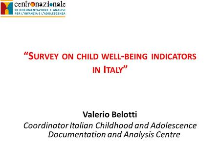 S URVEY ON CHILD WELL - BEING INDICATORS IN I TALY Valerio Belotti Coordinator Italian Childhood and Adolescence Documentation and Analysis Centre.